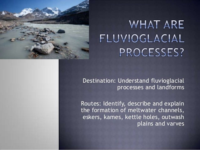 Destination: Understand fluvioglacial processes and landforms Routes: Identify, describe and explain the formation of melt...