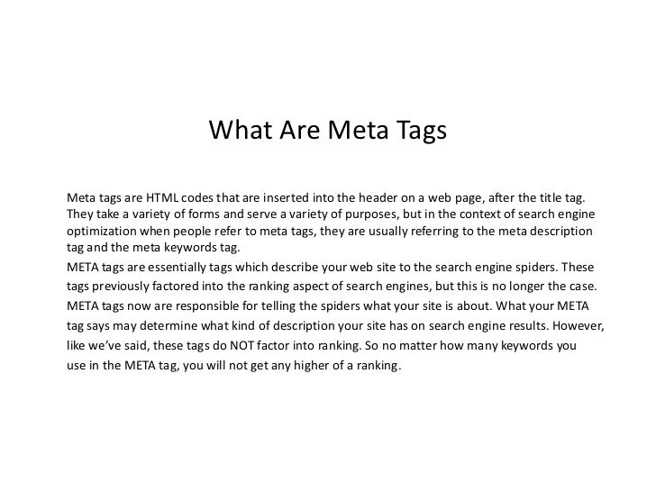 What Are Meta TagsMeta tags are HTML codes that are inserted into the header on a web page, after the title tag.They take ...