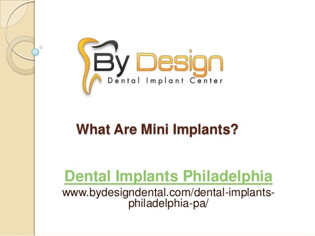 What Are Mini Implants? Dental Implants Philadelphia www.bydesigndental.com/dental-implants- philadelphia-pa/