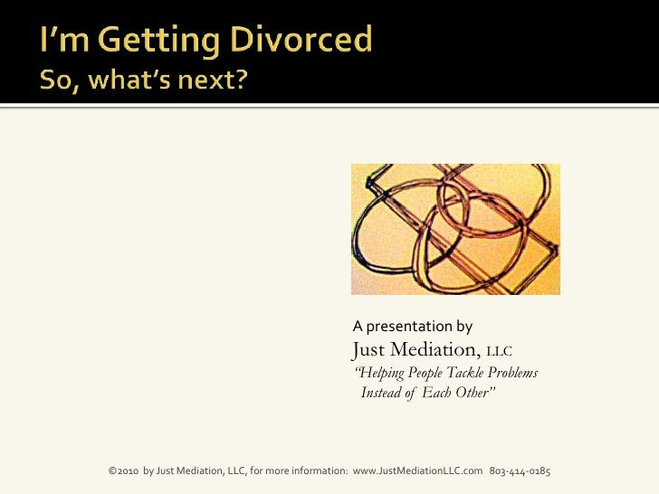 """I'm Getting Divorced So, what's next?<br />A presentation by <br />Just Mediation, LLC<br />""""Helping People Tackle Problem..."""