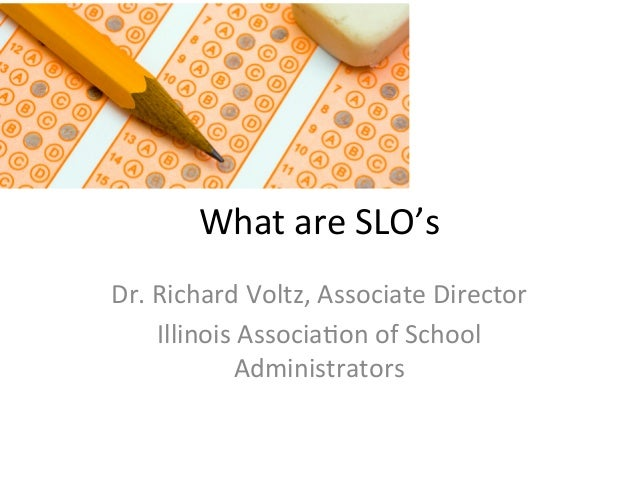 What	   are	   SLO's	    Dr.	   Richard	   Voltz,	   Associate	   Director	    Illinois	   Associa;on	   of	   School	    ...