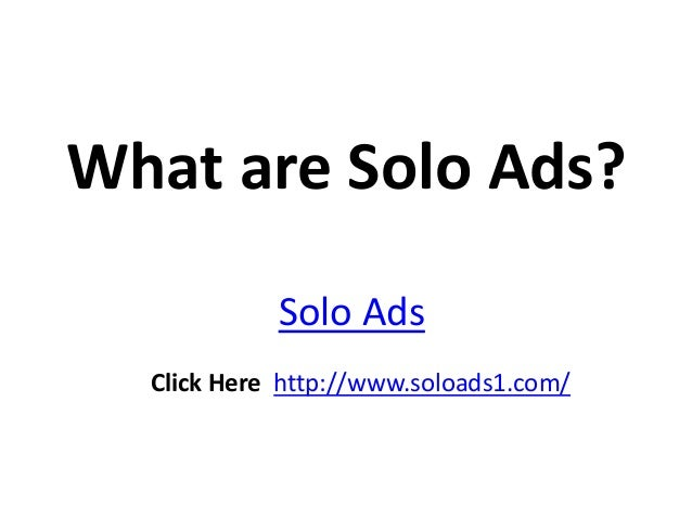 What are Solo Ads?            Solo Ads  Click Here http://www.soloads1.com/