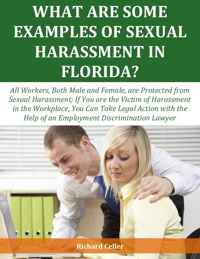 What are Some Examples of Sexual Harassment? Richard Celler WHAT ARE SOME EXAMPLES OF SEXUAL HARASSMENT IN FLORIDA? All Wo...