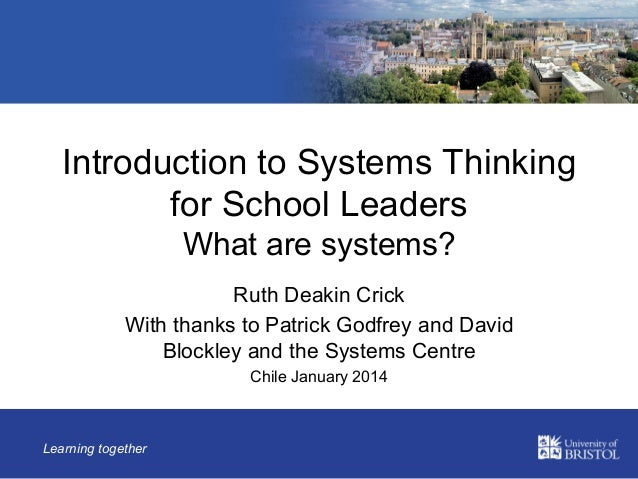 Introduction to Systems Thinking for School Leaders What are systems? Ruth Deakin Crick With thanks to Patrick Godfrey and...