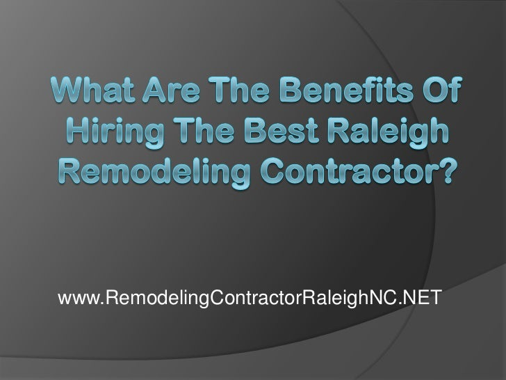 What Are the Benefits of Hiring the Best Raleigh Remodeling Contractor?