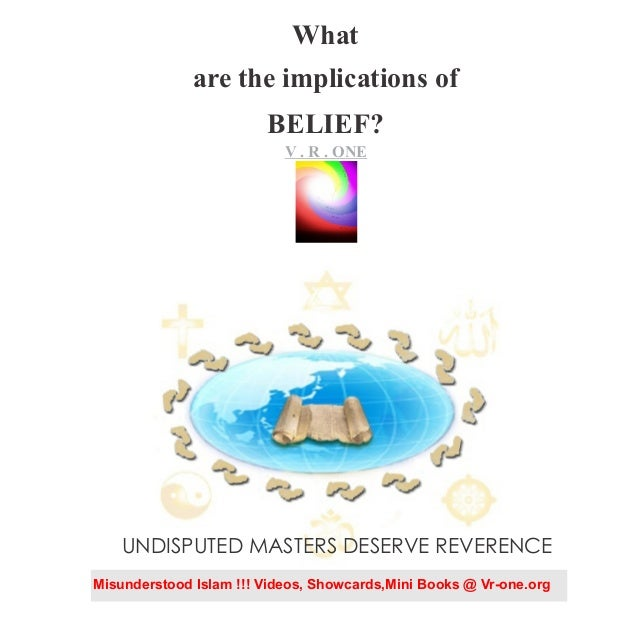 What are the implications of BELIEF? VR..O n e V . R . ONE UNDISPUTED MASTERS DESERVE REVERENCE Misunderstood Islam !!! Vi...