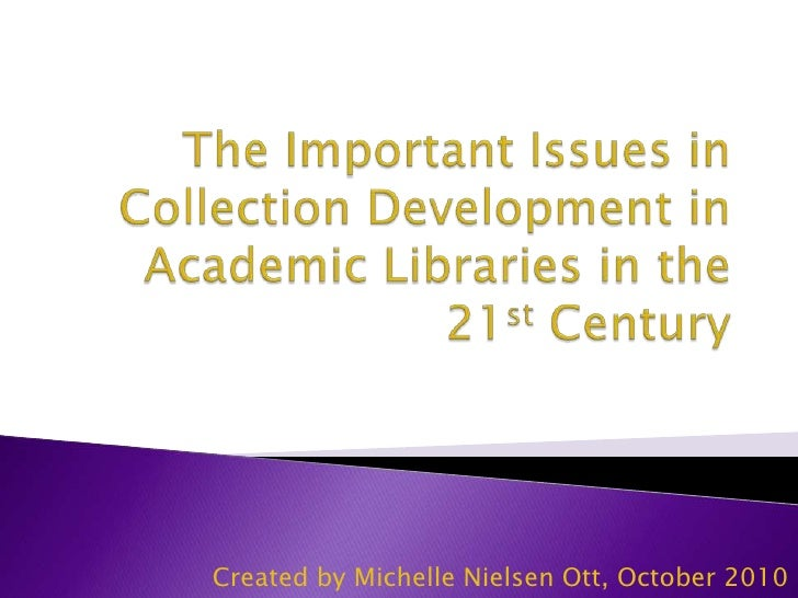 The Important Issues in Collection Development in Academic Libraries in the 21st Century<br />Created by Michelle Nielsen ...