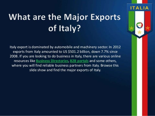 Italy export is dominated by automobile and machinery sector. In 2012 exports from Italy amounted to US $501.2 billion, do...