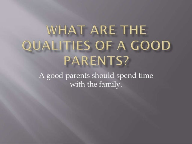 characteristics of a good parent essays Everyone comes from a different family situation, and everyone's parents are  different  they also have taught me the importance of getting good grades.
