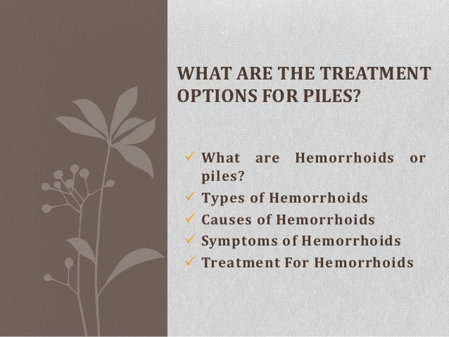 WHAT ARE THE TREATMENT OPTIONS FOR PILES?  What are Hemorrhoids or piles?  Types of Hemorrhoids  Causes of Hemorrhoids ...
