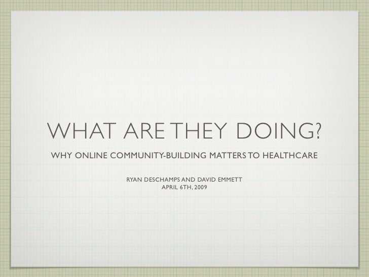 WHAT ARE THEY DOING? WHY ONLINE COMMUNITY-BUILDING MATTERS TO HEALTHCARE                                         RYAN DES...