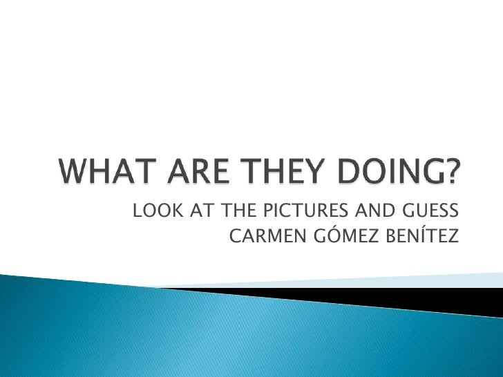 WHAT ARE THEY DOING?<br />LOOK AT THE PICTURES AND GUESS<br />CARMEN GÓMEZ BENÍTEZ<br />