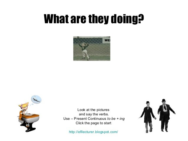 What are they doing?  Look at the pictures and say the verbs. Use – Present Continuous to be + ing Click the page to start...