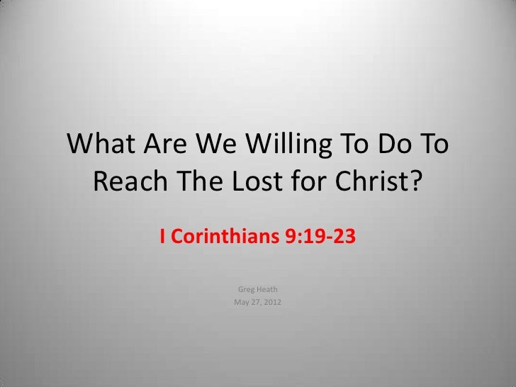 What Are We Willing To Do To Reach The Lost for Christ?      I Corinthians 9:19-23              Greg Heath             May...