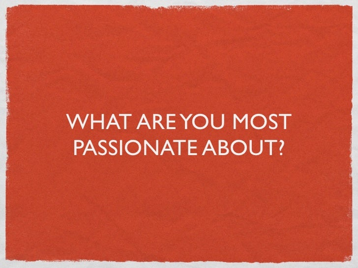 WHAT ARE YOU MOSTPASSIONATE ABOUT?