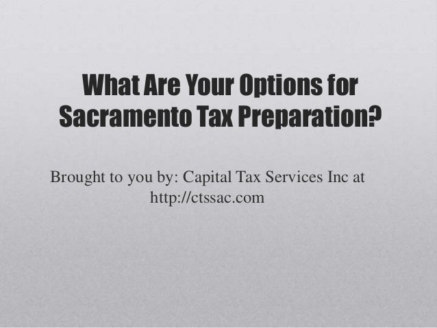 What Are Your Options for Sacramento Tax Preparation?Brought to you by: Capital Tax Services Inc at              http://ct...