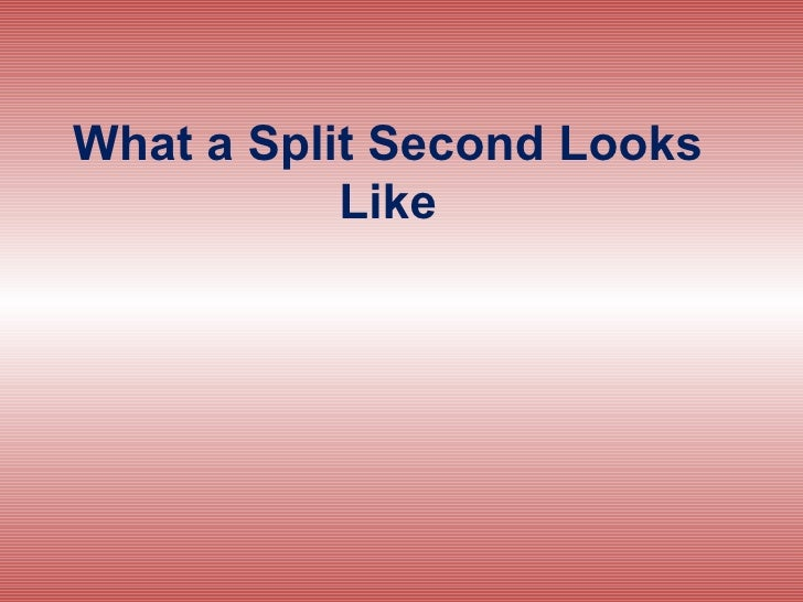 What a Split Second Looks Like