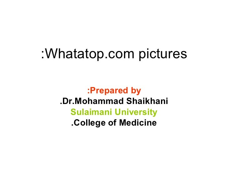 Whatatop.com pictures: Prepared by: Dr.Mohammad Shaikhani. Sulaimani University College of Medicine.