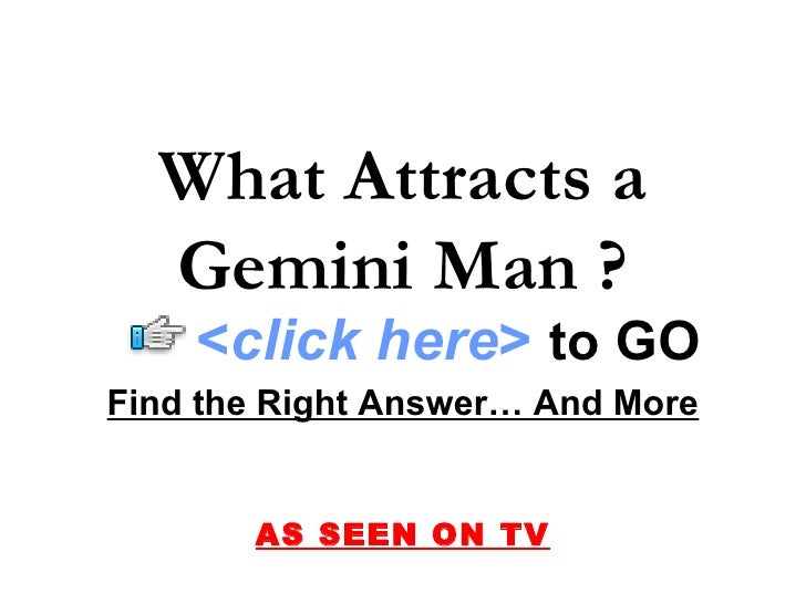 Find the Right Answer… And More AS SEEN ON TV What Attracts a Gemini Man ? < click here >   to   GO