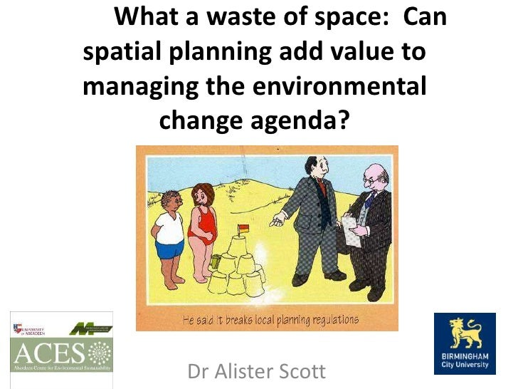 What a waste of space:  Can spatial planning add value to managing the environmental change agenda? <br />Dr Alist...