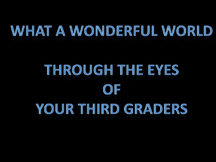 What a Wonderful World<br />Through the eyes<br />Of <br />Your Third Graders<br />