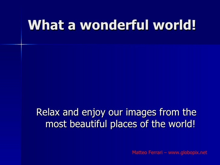 What a wonderful world! <ul><li>Relax and enjoy our images from the most beautiful places of the world! </li></ul>Matteo F...