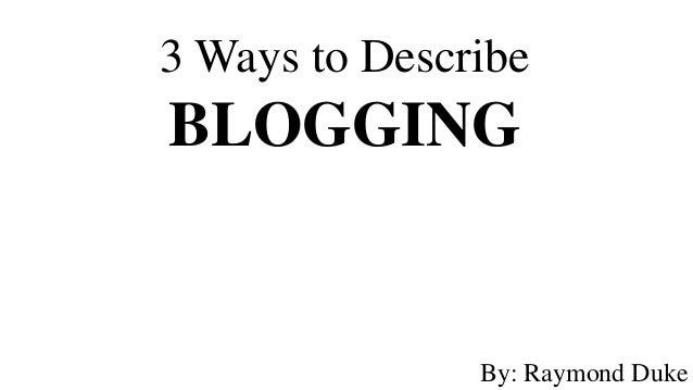 3 Ways to DescribeBLOGGING               By: Raymond Duke