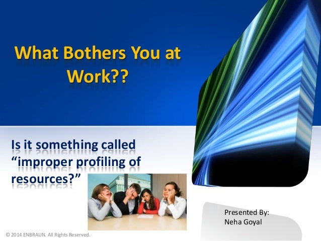 "What Bothers You at Work??  Is it something called ""improper profiling of resources?"" Presented By: Neha Goyal © 2014 ENBR..."