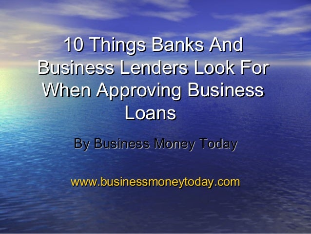 10 Things Banks And10 Things Banks And Business Lenders Look ForBusiness Lenders Look For When Approving BusinessWhen Appr...