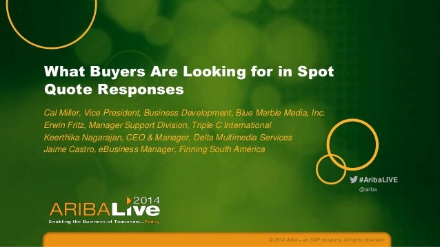 #AribaLIVE What Buyers Are Looking for in Spot Quote Responses Cal Miller, Vice President, Business Development, Blue Marb...