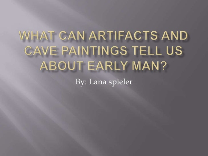 What can artifacts and cave paintings tell us about early man?<br />By: Lana spieler<br />