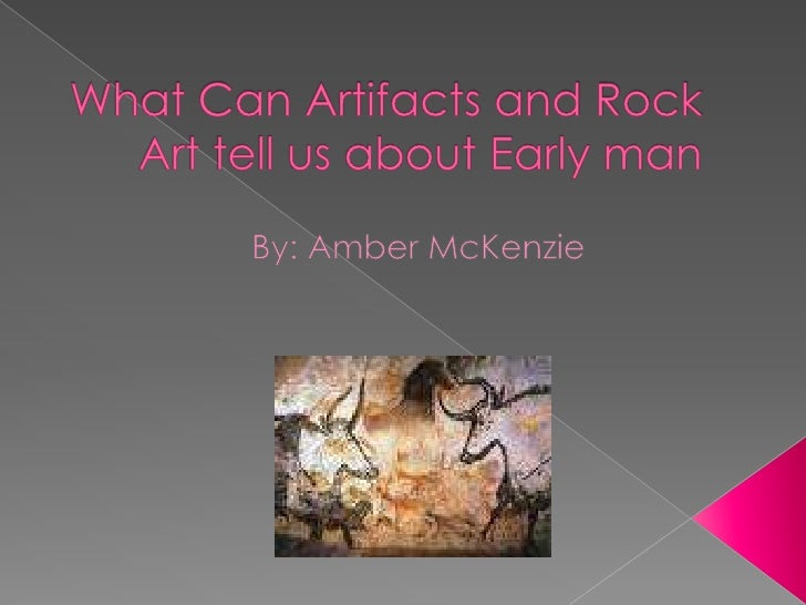 What Can Artifacts and Rock Art tell us about Early man<br />By: Amber McKenzie <br />