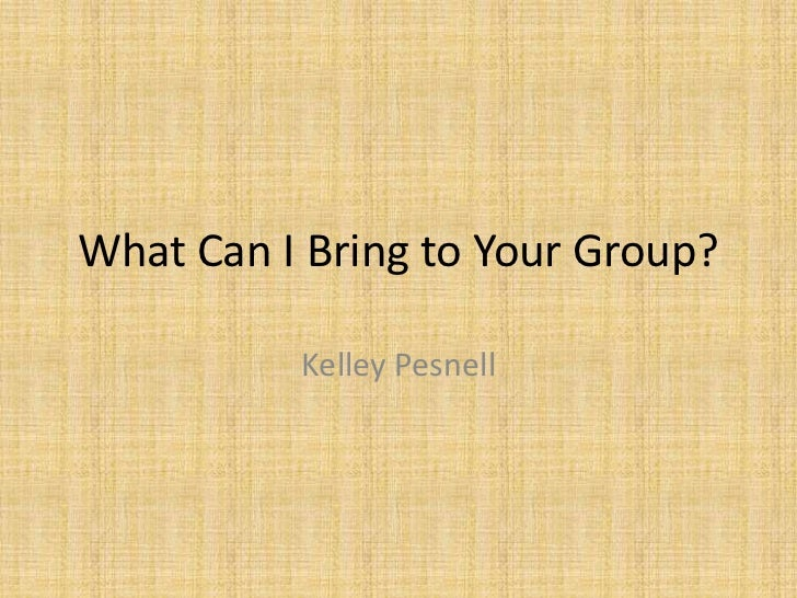What Can I Bring to Your Group?          Kelley Pesnell