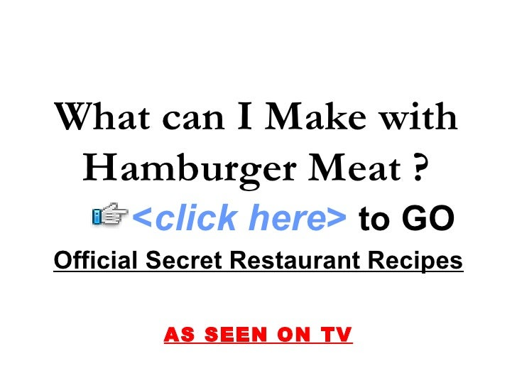 Official Secret Restaurant Recipes AS SEEN ON TV What can I Make with Hamburger Meat ? < click here >   to   GO