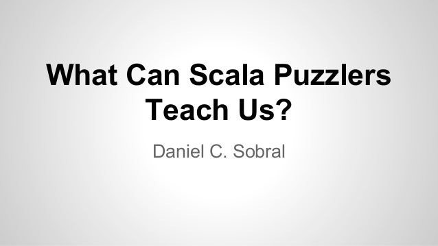 What Can Scala Puzzlers Teach Us? Daniel C. Sobral