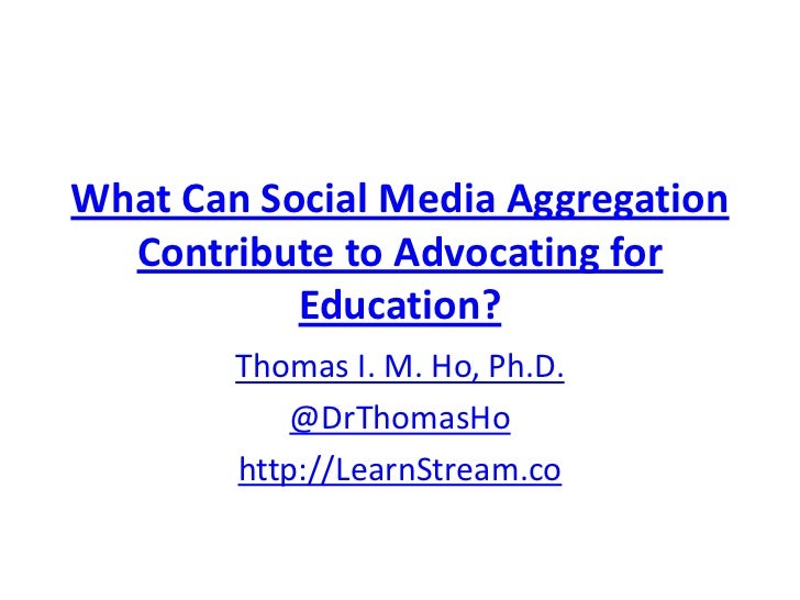 What Can Social Media Aggregation  Contribute to Advocating for           Education?        Thomas I. M. Ho, Ph.D.        ...