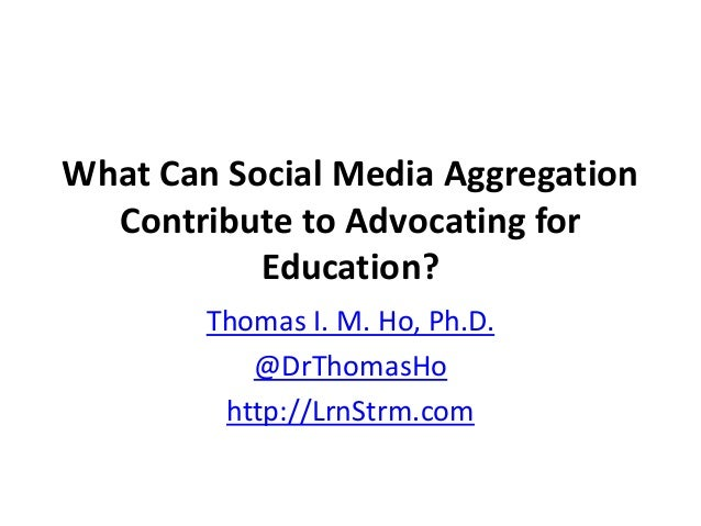 What Can Social Media Aggregation Contribute to Advocating for Education? Thomas I. M. Ho, Ph.D. @DrThomasHo http://LrnStr...