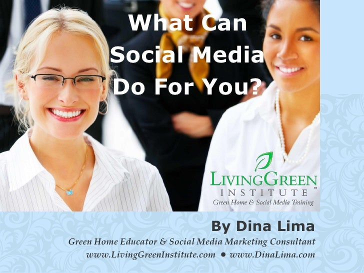 What Can          Social Media          Do For You?                                    By Dina Lima Green Home Educator & ...