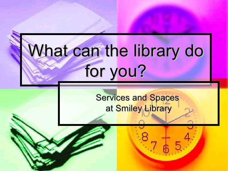 What can the library do       for you?         Services and Spaces           at Smiley Library