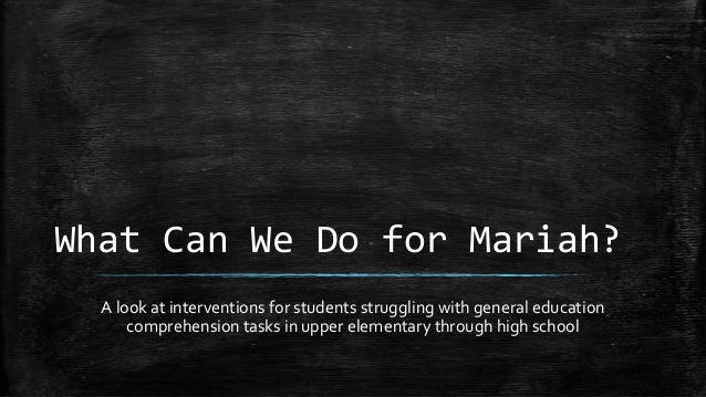 What Can We Do for Mariah?A look at interventions for students struggling with general educationcomprehension tasks in upp...