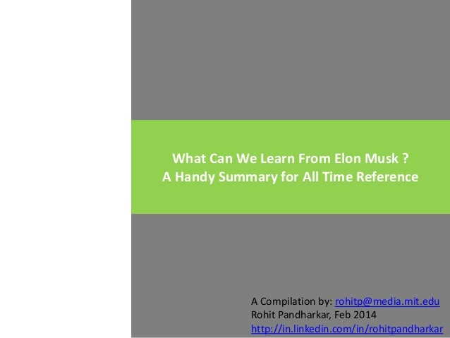 What Can We Learn From Elon Musk ? A Handy Summary for All Time Reference  A Compilation by: rohitp@media.mit.edu Rohit Pa...
