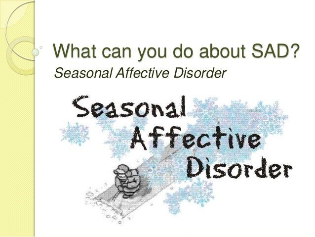 What can you do about SAD?Seasonal Affective Disorder