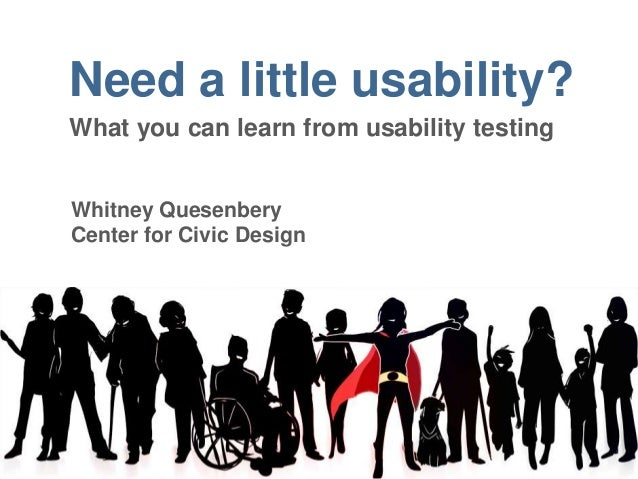 Need a little usability? What you can learn from usability testing Whitney Quesenbery Center for Civic Design
