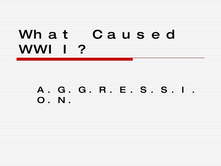 What Caused WWII? A.G.G.R.E.S.S.I.O.N.