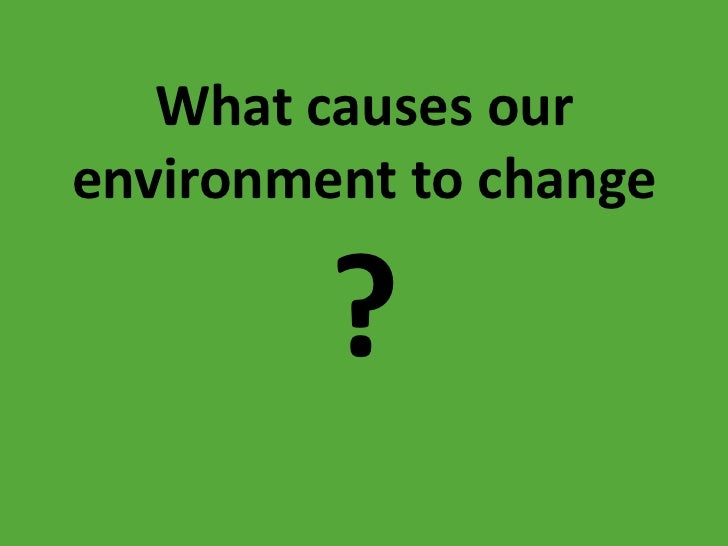 What causes our environment to change
