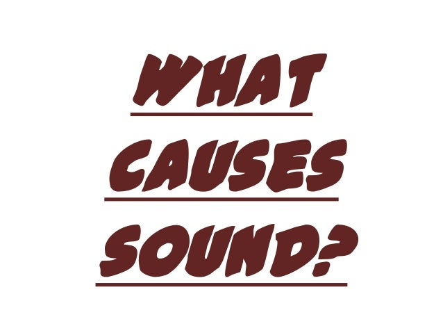 What causes sound