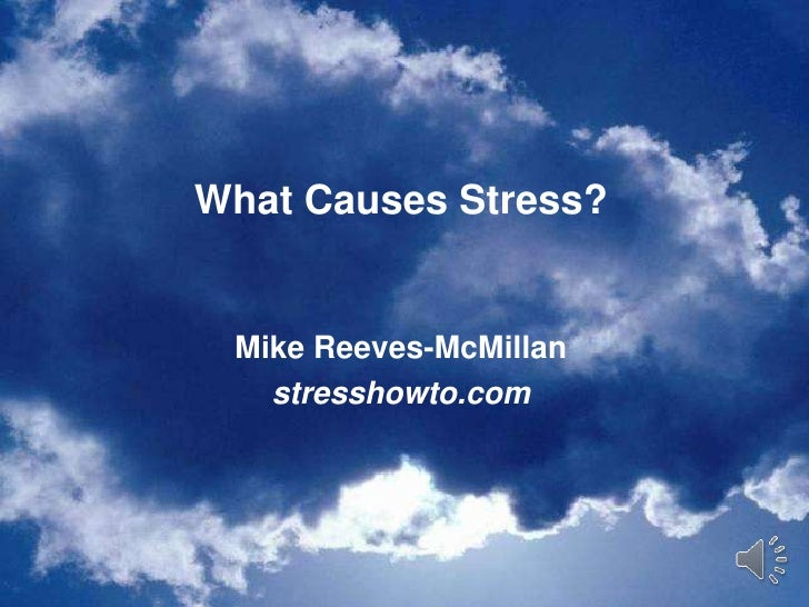 What Causes Stress?<br />Mike Reeves-McMillan<br />stresshowto.com<br />