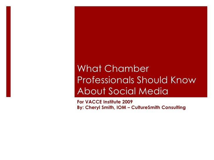 What Chamber Professionals Should Know About Social Media For VACCE Institute 2009 By: Cheryl Smith, IOM – CultureSmith Co...