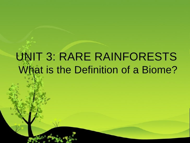 UNIT 3: RARE RAINFORESTS  What is the Definition of a Biome?