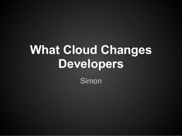 What Cloud Changes Developers Simon